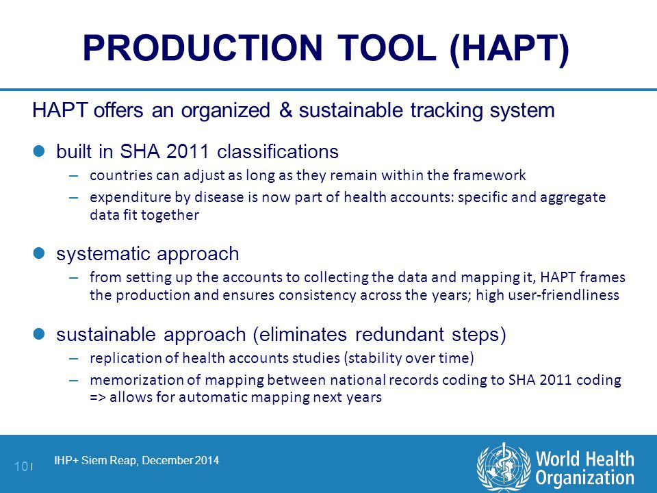 IHP+ Siem Reap, December 2014 10 | PRODUCTION TOOL (HAPT) HAPT offers an organized & sustainable tracking system built in SHA 2011 classifications – countries can adjust as long as they remain within the framework – expenditure by disease is now part of health accounts: specific and aggregate data fit together systematic approach – from setting up the accounts to collecting the data and mapping it, HAPT frames the production and ensures consistency across the years; high user-friendliness sustainable approach (eliminates redundant steps) – replication of health accounts studies (stability over time) – memorization of mapping between national records coding to SHA 2011 coding => allows for automatic mapping next years