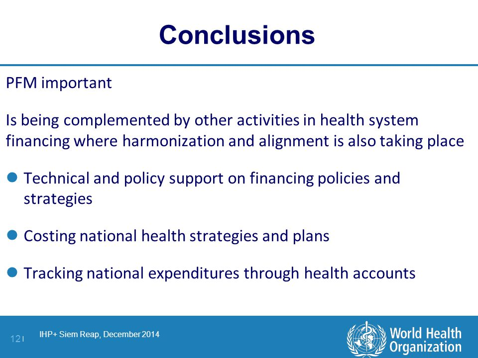 IHP+ Siem Reap, December 2014 12 | Conclusions PFM important Is being complemented by other activities in health system financing where harmonization and alignment is also taking place Technical and policy support on financing policies and strategies Costing national health strategies and plans Tracking national expenditures through health accounts
