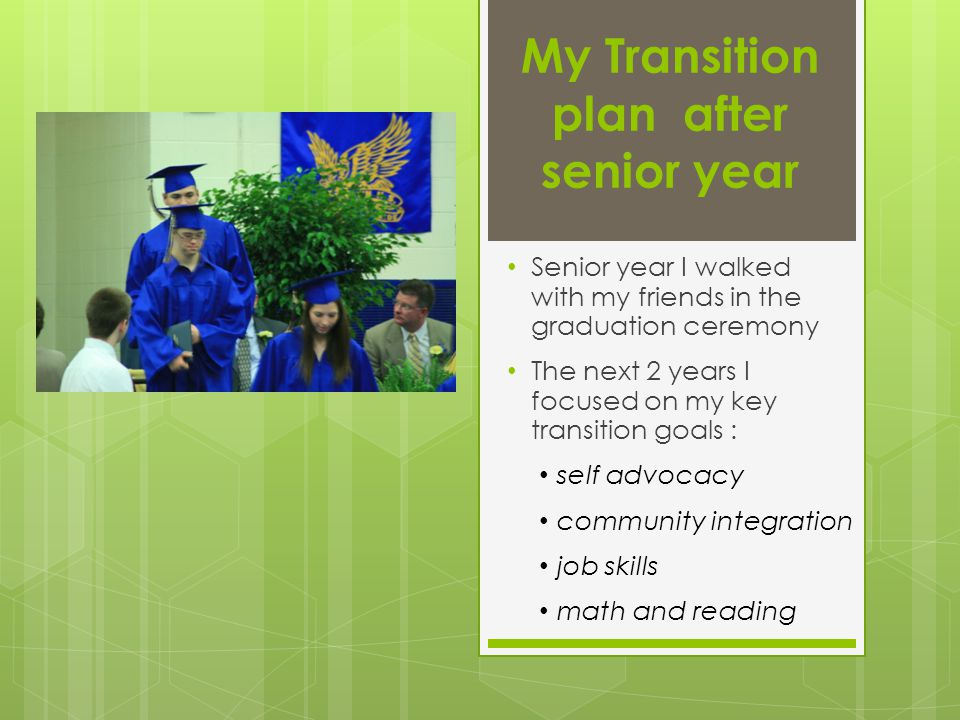 My Transition plan after senior year Senior year I walked with my friends in the graduation ceremony The next 2 years I focused on my key transition goals : self advocacy community integration job skills math and reading