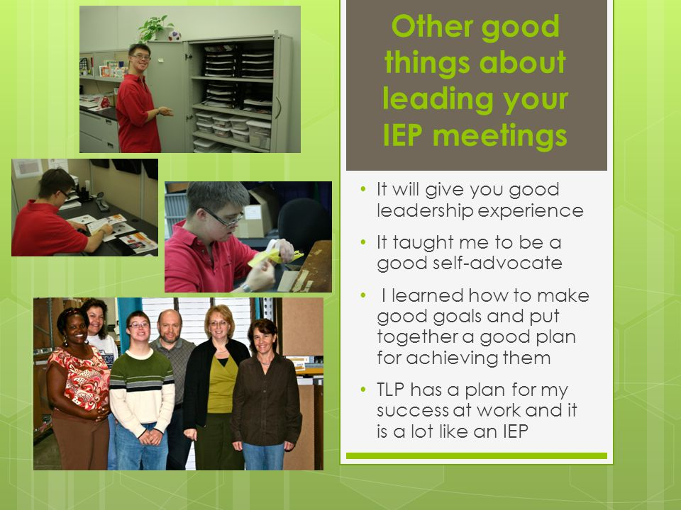 Other good things about leading your IEP meetings It will give you good leadership experience It taught me to be a good self-advocate I learned how to make good goals and put together a good plan for achieving them TLP has a plan for my success at work and it is a lot like an IEP