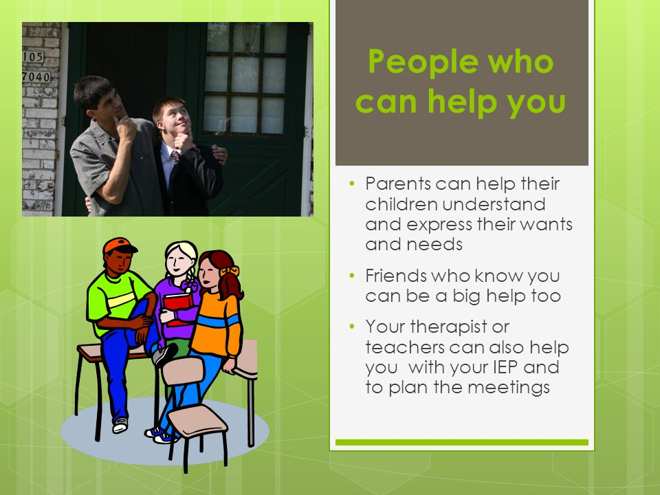 People who can help you Parents can help their children understand and express their wants and needs Friends who know you can be a big help too Your therapist or teachers can also help you with your IEP and to plan the meetings
