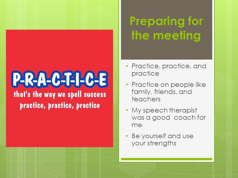 Preparing for the meeting Practice, practice, and practice Practice on people like family, friends, and teachers My speech therapist was a good coach for me Be yourself and use your strengths
