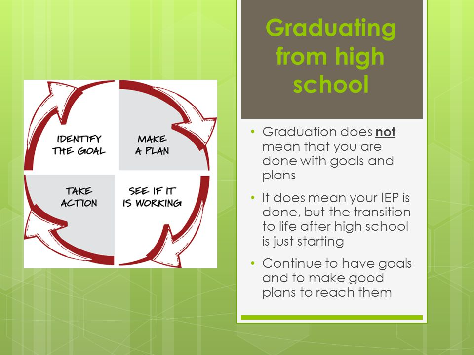 Graduating from high school Graduation does not mean that you are done with goals and plans It does mean your IEP is done, but the transition to life after high school is just starting Continue to have goals and to make good plans to reach them