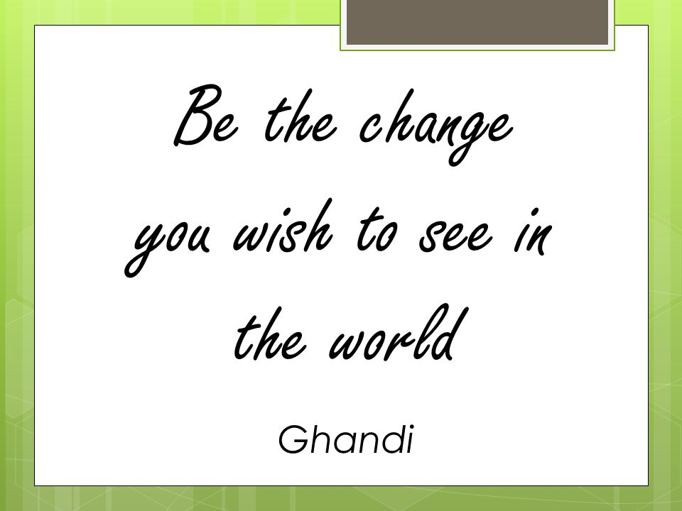 Be the change you wish to see in the world Ghandi