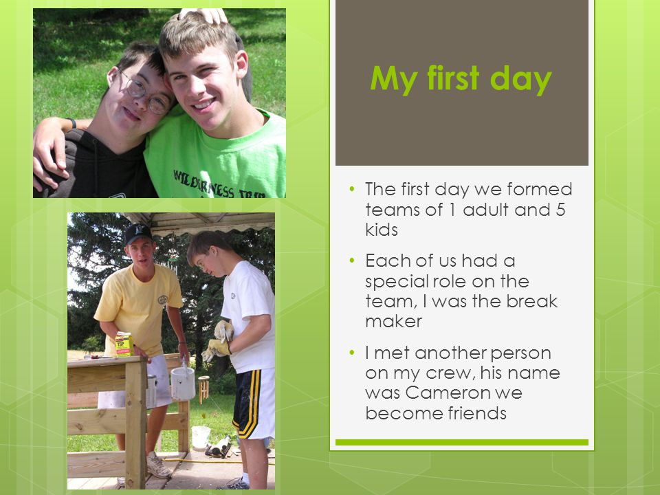 My first day The first day we formed teams of 1 adult and 5 kids Each of us had a special role on the team, I was the break maker I met another person on my crew, his name was Cameron we become friends