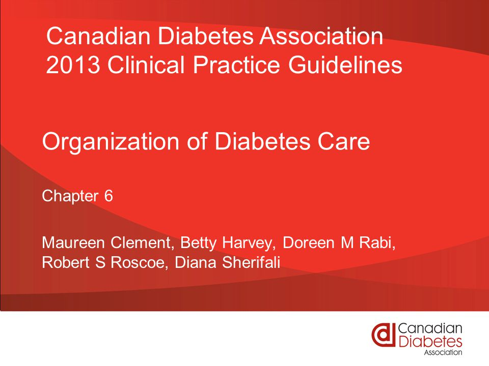 Organization of Diabetes Care Chapter 6 Maureen Clement, Betty Harvey, Doreen M Rabi, Robert S Roscoe, Diana Sherifali Canadian Diabetes Association 2013 Clinical Practice Guidelines