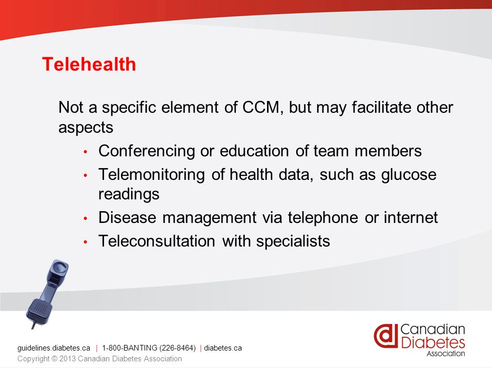 guidelines.diabetes.ca | BANTING ( ) | diabetes.ca Copyright © 2013 Canadian Diabetes Association Telehealth Not a specific element of CCM, but may facilitate other aspects Conferencing or education of team members Telemonitoring of health data, such as glucose readings Disease management via telephone or internet Teleconsultation with specialists