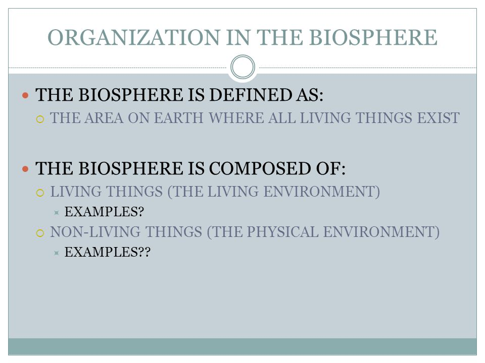 ORGANIZATION IN THE BIOSPHERE THE BIOSPHERE IS DEFINED AS:  THE AREA ON EARTH WHERE ALL LIVING THINGS EXIST THE BIOSPHERE IS COMPOSED OF:  LIVING THINGS (THE LIVING ENVIRONMENT)  EXAMPLES.