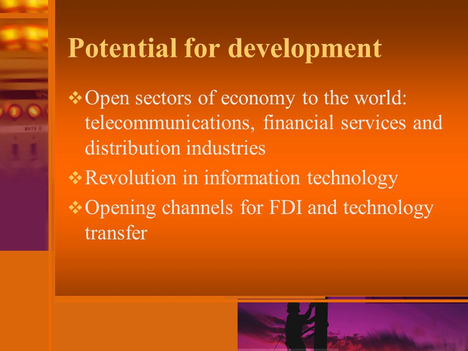 Potential for development  Open sectors of economy to the world: telecommunications, financial services and distribution industries  Revolution in information technology  Opening channels for FDI and technology transfer