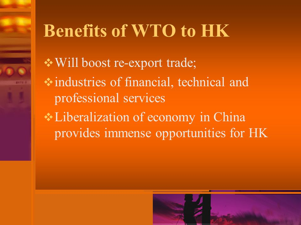 Benefits of WTO to HK  Will boost re-export trade;  industries of financial, technical and professional services  Liberalization of economy in China provides immense opportunities for HK