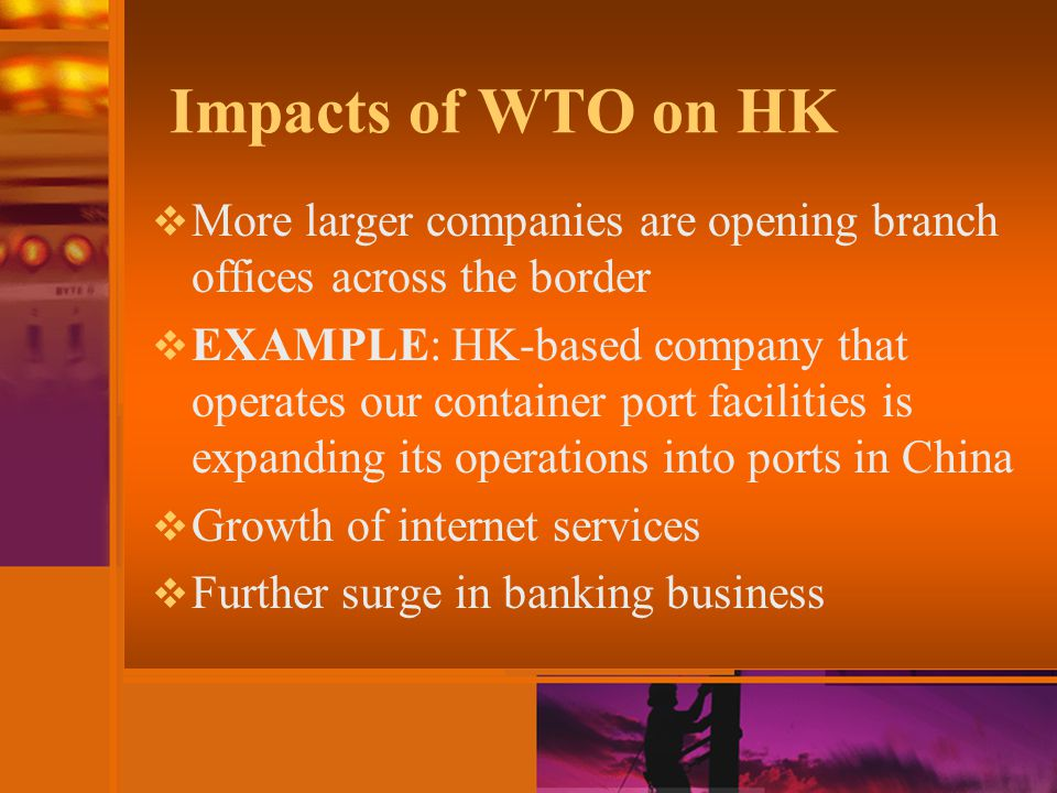 Impacts of WTO on HK  More larger companies are opening branch offices across the border  EXAMPLE: HK-based company that operates our container port facilities is expanding its operations into ports in China  Growth of internet services  Further surge in banking business