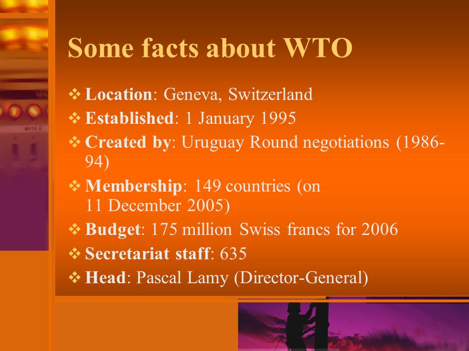 Some facts about WTO  Location: Geneva, Switzerland  Established: 1 January 1995  Created by: Uruguay Round negotiations ( )  Membership: 149 countries (on 11 December 2005)  Budget: 175 million Swiss francs for 2006  Secretariat staff: 635  Head: Pascal Lamy (Director-General)