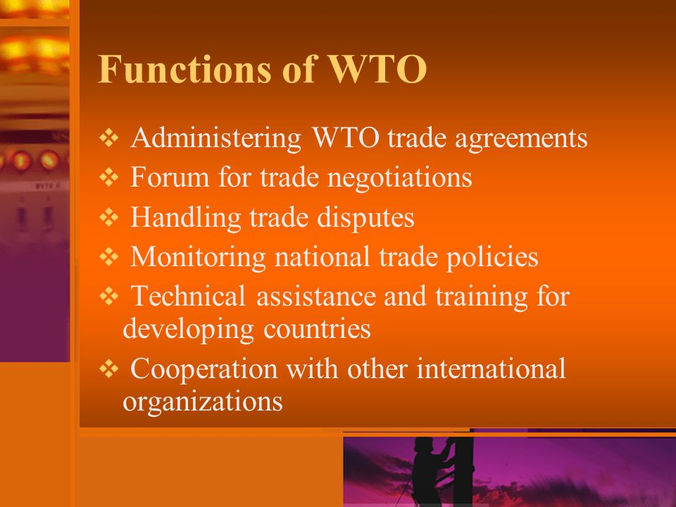 Functions of WTO  Administering WTO trade agreements  Forum for trade negotiations  Handling trade disputes  Monitoring national trade policies  Technical assistance and training for developing countries  Cooperation with other international organizations