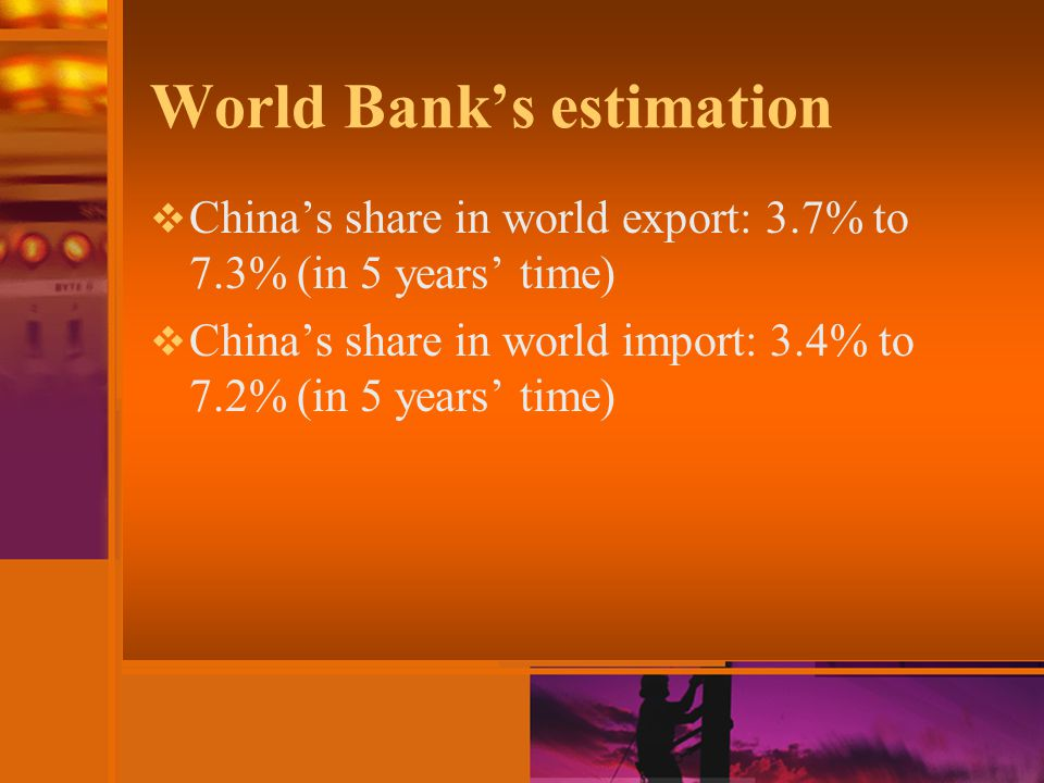 World Bank's estimation  China's share in world export: 3.7% to 7.3% (in 5 years' time)  China's share in world import: 3.4% to 7.2% (in 5 years' time)