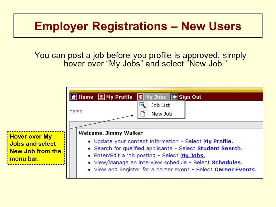 You can post a job before you profile is approved, simply hover over My Jobs and select New Job. Employer Registrations – New Users Hover over My Jobs and select New Job from the menu bar.