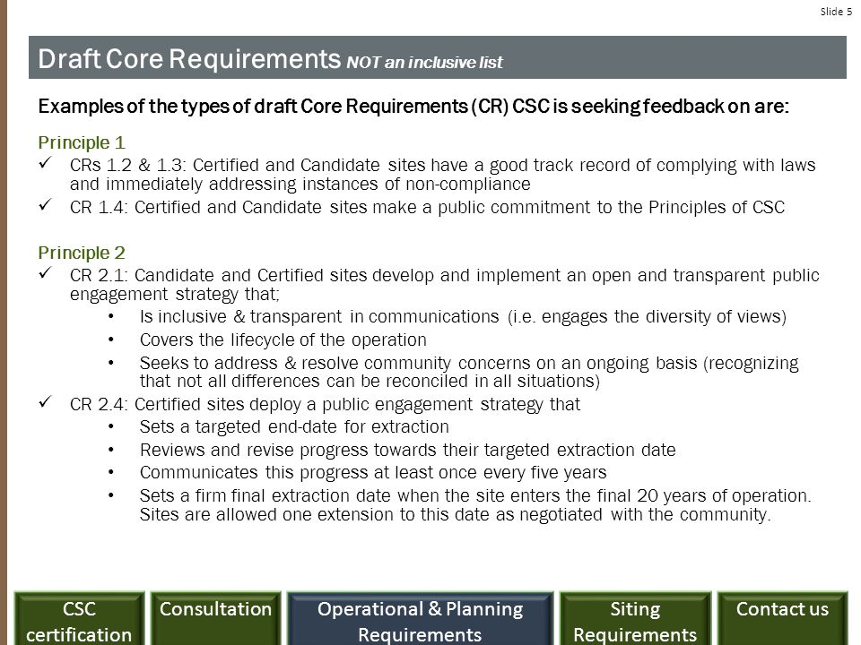 ConsultationCSC certification Siting Requirements Contact usOperational & Planning Requirements Slide 5 Draft Core Requirements NOT an inclusive list Examples of the types of draft Core Requirements (CR) CSC is seeking feedback on are: Principle 1 CRs 1.2 & 1.3: Certified and Candidate sites have a good track record of complying with laws and immediately addressing instances of non-compliance CR 1.4: Certified and Candidate sites make a public commitment to the Principles of CSC Principle 2 CR 2.1: Candidate and Certified sites develop and implement an open and transparent public engagement strategy that; Is inclusive & transparent in communications (i.e.