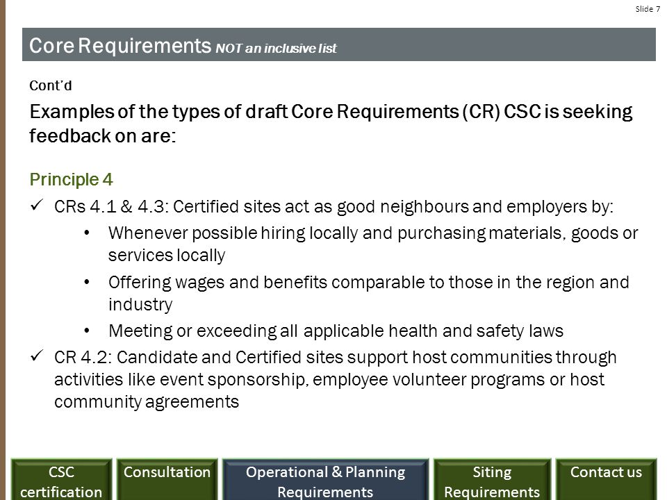 ConsultationCSC certification Siting Requirements Contact usOperational & Planning Requirements Slide 7 Core Requirements NOT an inclusive list Cont'd Examples of the types of draft Core Requirements (CR) CSC is seeking feedback on are: Principle 4 CRs 4.1 & 4.3: Certified sites act as good neighbours and employers by: Whenever possible hiring locally and purchasing materials, goods or services locally Offering wages and benefits comparable to those in the region and industry Meeting or exceeding all applicable health and safety laws CR 4.2: Candidate and Certified sites support host communities through activities like event sponsorship, employee volunteer programs or host community agreements