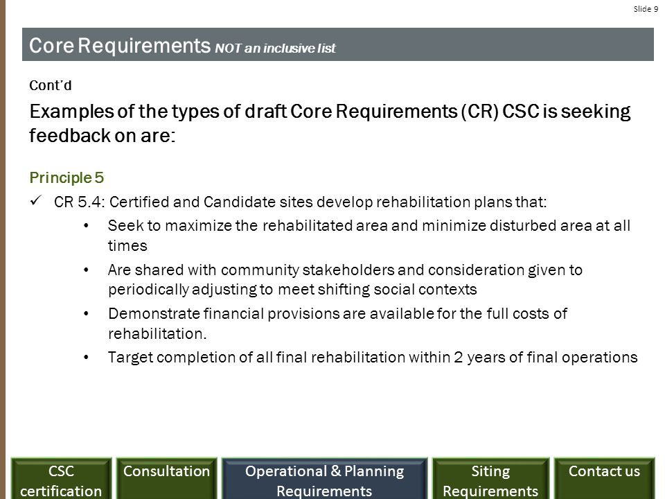 ConsultationCSC certification Siting Requirements Contact usOperational & Planning Requirements Slide 9 Core Requirements NOT an inclusive list Cont'd Examples of the types of draft Core Requirements (CR) CSC is seeking feedback on are: Principle 5 CR 5.4: Certified and Candidate sites develop rehabilitation plans that: Seek to maximize the rehabilitated area and minimize disturbed area at all times Are shared with community stakeholders and consideration given to periodically adjusting to meet shifting social contexts Demonstrate financial provisions are available for the full costs of rehabilitation.
