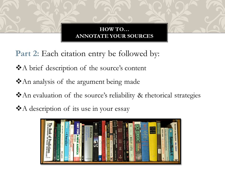 HOW TO… ANNOTATE YOUR SOURCES Part 2: Each citation entry be followed by:  A brief description of the source's content  An analysis of the argument being made  An evaluation of the source's reliability & rhetorical strategies  A description of its use in your essay