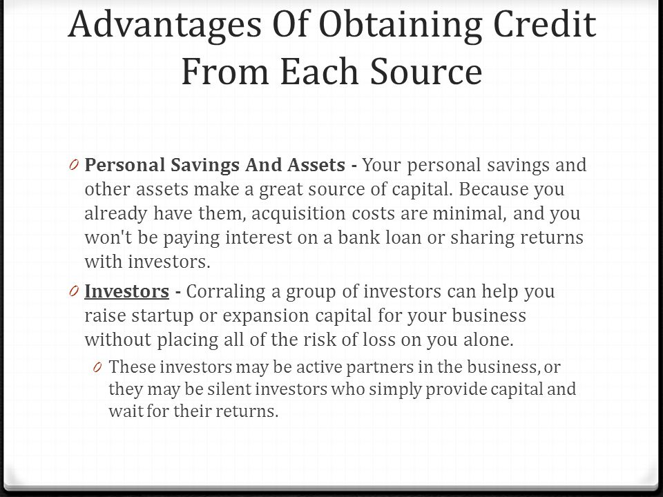Advantages Of Obtaining Credit From Each Source 0 Personal Savings And Assets - Your personal savings and other assets make a great source of capital.