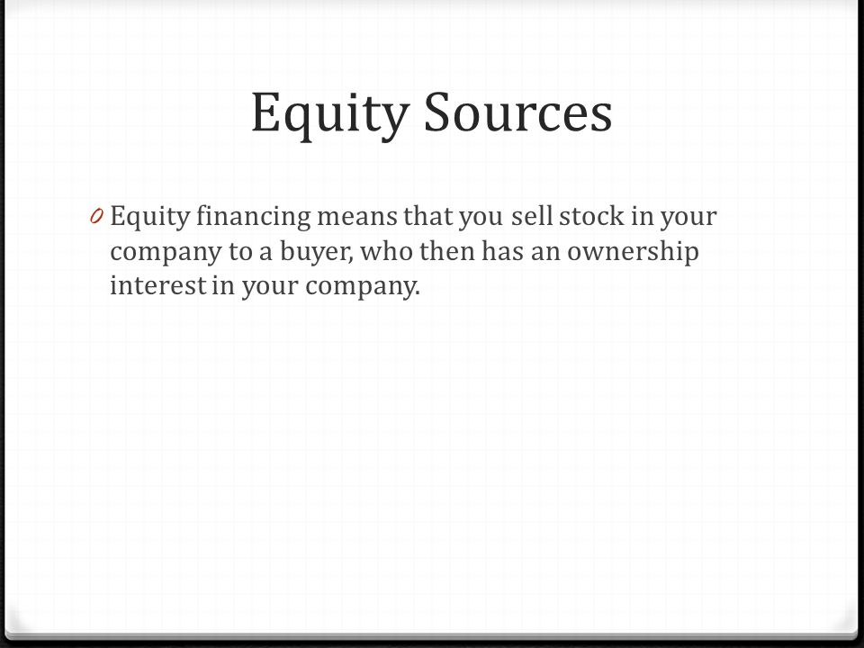 Equity Sources 0 Equity financing means that you sell stock in your company to a buyer, who then has an ownership interest in your company.