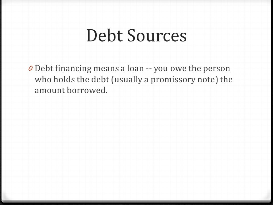 Debt Sources 0 Debt financing means a loan -- you owe the person who holds the debt (usually a promissory note) the amount borrowed.
