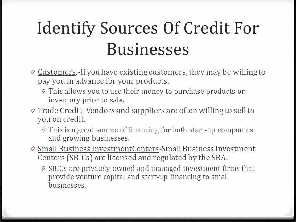 Identify Sources Of Credit For Businesses 0 Customers.-If you have existing customers, they may be willing to pay you in advance for your products.