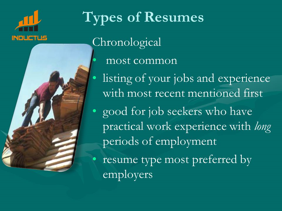 Types of Resumes Chronological most common listing of your jobs and experience with most recent mentioned first good for job seekers who have practical work experience with long periods of employment resume type most preferred by employers