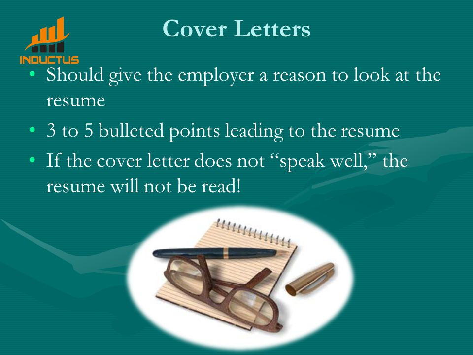 Cover Letters Should give the employer a reason to look at the resume 3 to 5 bulleted points leading to the resume If the cover letter does not speak well, the resume will not be read!