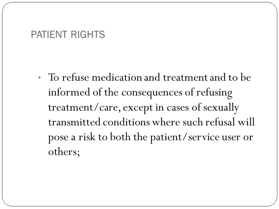 PATIENT RIGHTS 10 To refuse medication and treatment and to be informed of the consequences of refusing treatment/care, except in cases of sexually transmitted conditions where such refusal will pose a risk to both the patient/service user or others;