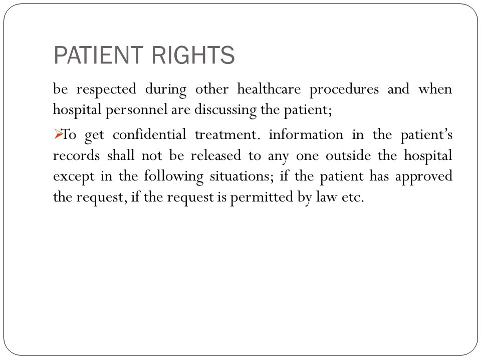 PATIENT RIGHTS be respected during other healthcare procedures and when hospital personnel are discussing the patient;  To get confidential treatment.