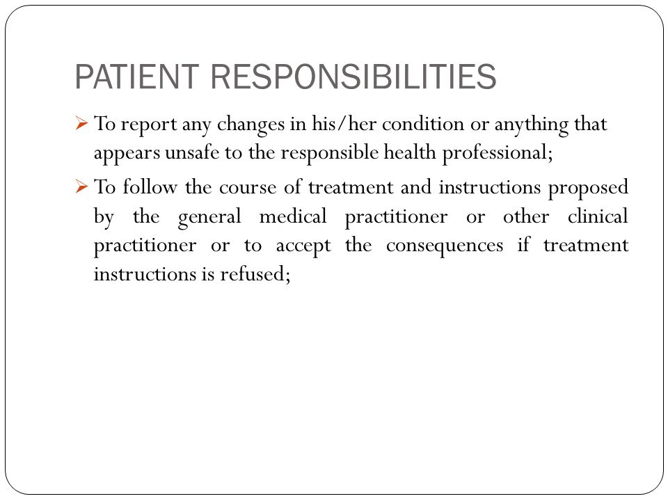 PATIENT RESPONSIBILITIES  To report any changes in his/her condition or anything that appears unsafe to the responsible health professional;  To follow the course of treatment and instructions proposed by the general medical practitioner or other clinical practitioner or to accept the consequences if treatment instructions is refused;