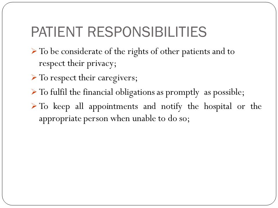 PATIENT RESPONSIBILITIES  To be considerate of the rights of other patients and to respect their privacy;  To respect their caregivers;  To fulfil the financial obligations as promptly as possible;  To keep all appointments and notify the hospital or the appropriate person when unable to do so;