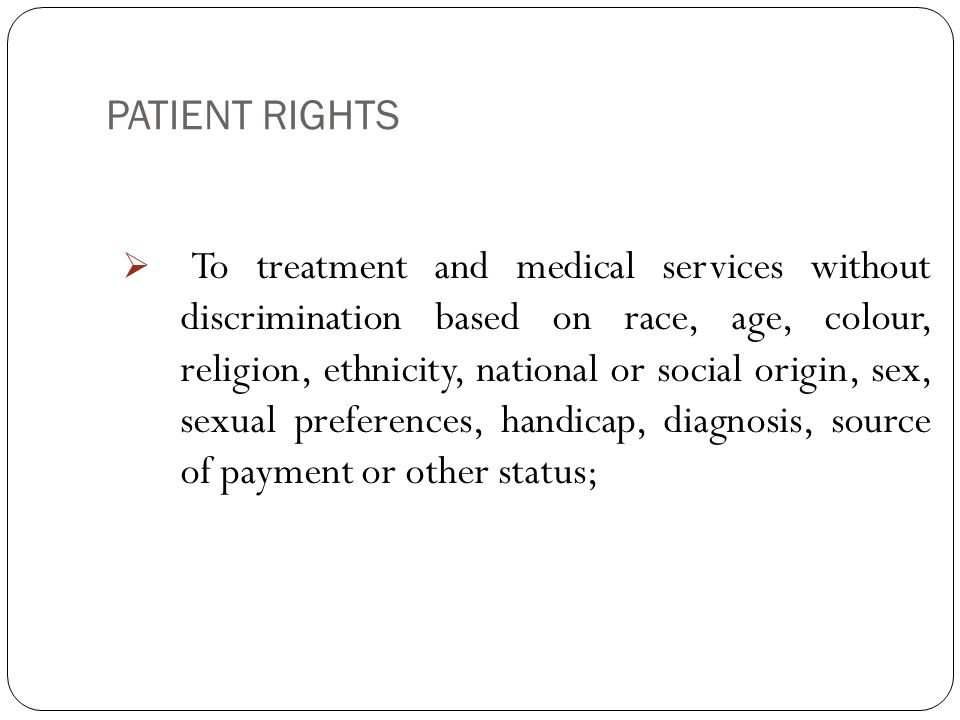 PATIENT RIGHTS 3  To treatment and medical services without discrimination based on race, age, colour, religion, ethnicity, national or social origin, sex, sexual preferences, handicap, diagnosis, source of payment or other status;