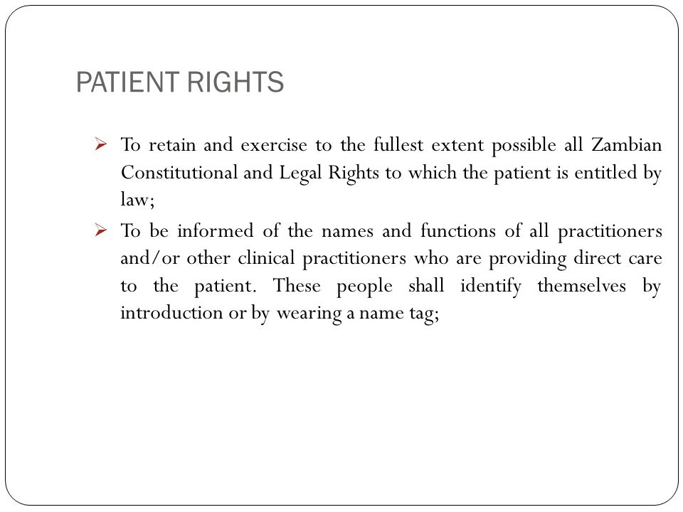 PATIENT RIGHTS 4  To retain and exercise to the fullest extent possible all Zambian Constitutional and Legal Rights to which the patient is entitled by law;  To be informed of the names and functions of all practitioners and/or other clinical practitioners who are providing direct care to the patient.