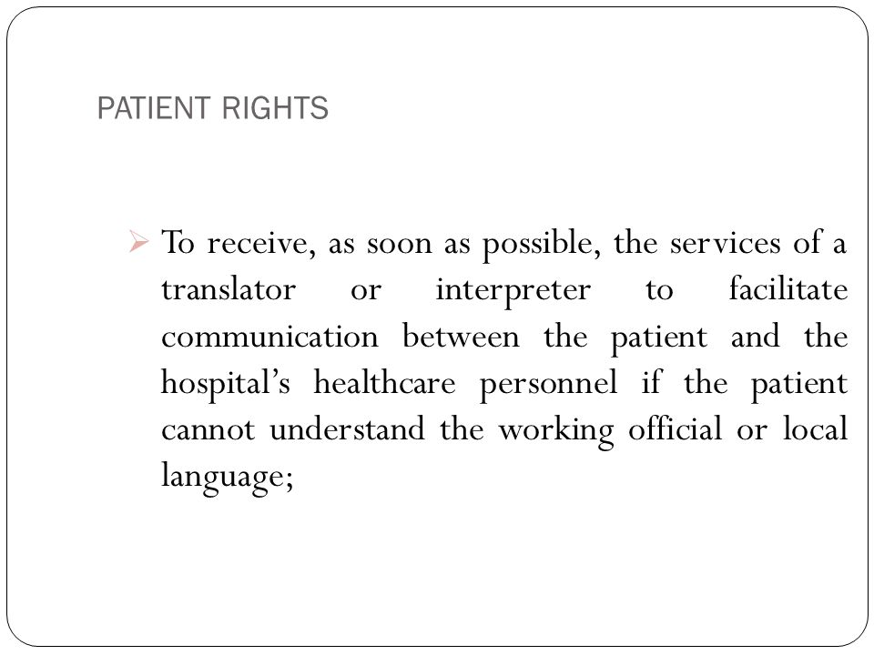 PATIENT RIGHTS 5  To receive, as soon as possible, the services of a translator or interpreter to facilitate communication between the patient and the hospital's healthcare personnel if the patient cannot understand the working official or local language;
