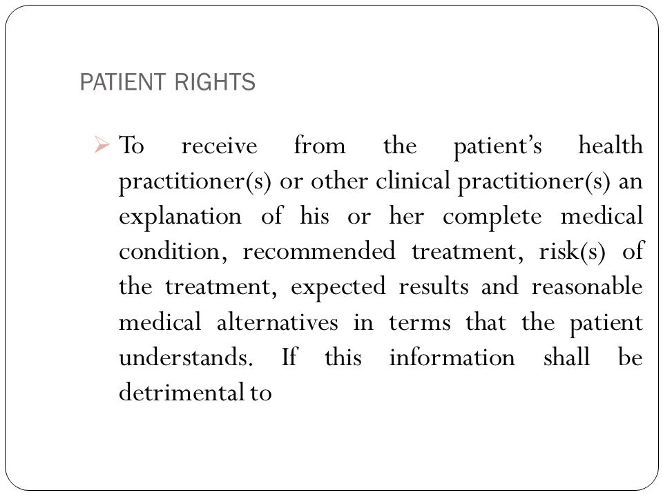 PATIENT RIGHTS 6  To receive from the patient's health practitioner(s) or other clinical practitioner(s) an explanation of his or her complete medical condition, recommended treatment, risk(s) of the treatment, expected results and reasonable medical alternatives in terms that the patient understands.