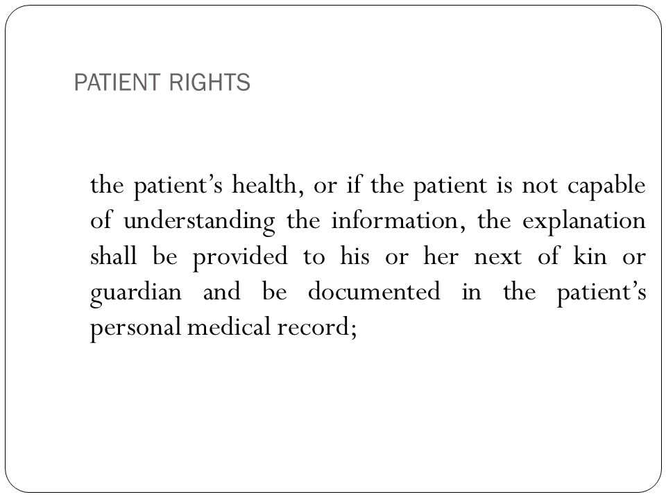 PATIENT RIGHTS 7 the patient's health, or if the patient is not capable of understanding the information, the explanation shall be provided to his or her next of kin or guardian and be documented in the patient's personal medical record;