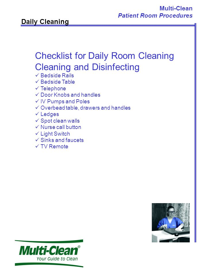 Daily Cleaning Checklist for Daily Room Cleaning Cleaning and Disinfecting Bedside Rails Bedside Table Telephone Door Knobs and handles IV Pumps and Poles Overbead table, drawers and handles Ledges Spot clean walls Nurse call button Light Switch Sinks and faucets TV Remote Multi-Clean Patient Room Procedures