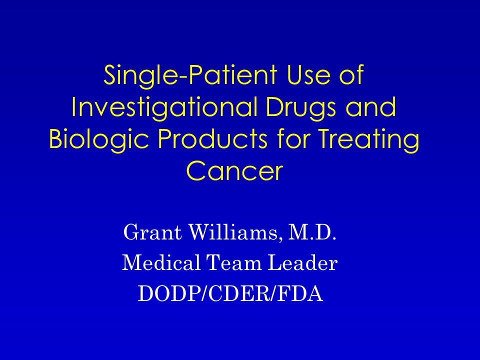 Single-Patient Use of Investigational Drugs and Biologic Products for Treating Cancer Grant Williams, M.D.