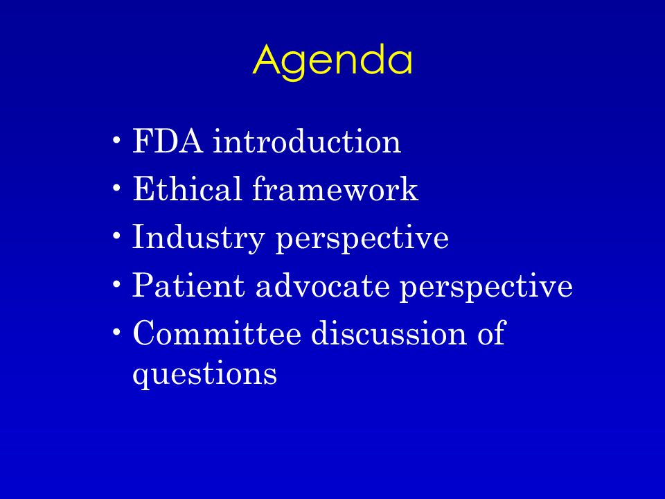 Agenda FDA introduction Ethical framework Industry perspective Patient advocate perspective Committee discussion of questions