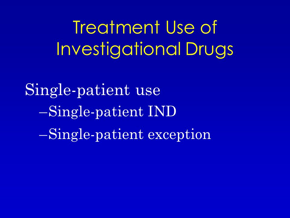 Treatment Use of Investigational Drugs Single-patient use –Single-patient IND –Single-patient exception