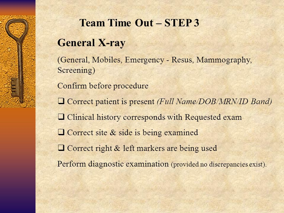 Team Time Out – STEP 3 General X-ray (General, Mobiles, Emergency - Resus, Mammography, Screening) Confirm before procedure  Correct patient is present (Full Name/DOB/MRN/ID Band)  Clinical history corresponds with Requested exam  Correct site & side is being examined  Correct right & left markers are being used Perform diagnostic examination (provided no discrepancies exist).