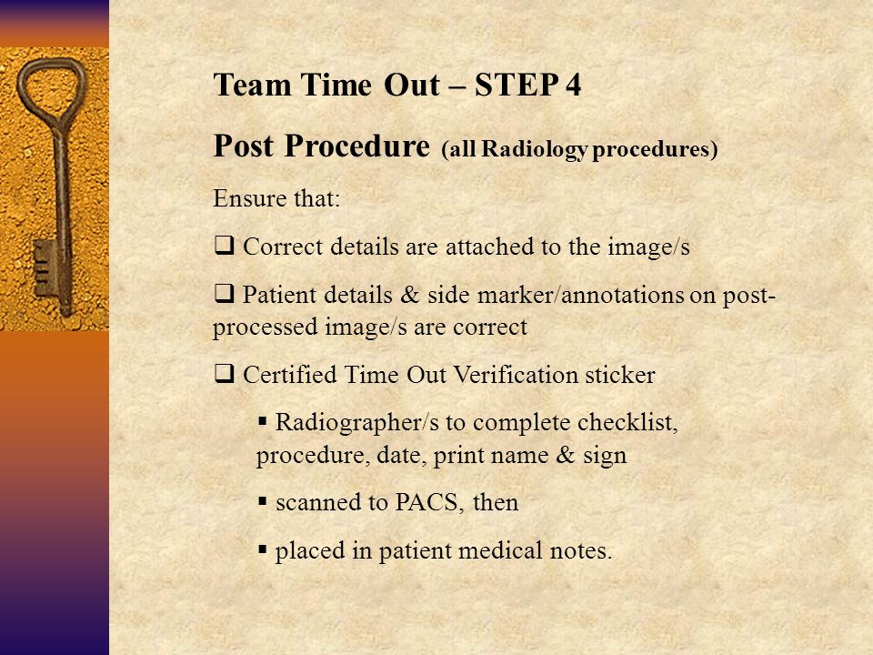 Team Time Out – STEP 4 Post Procedure (all Radiology procedures) Ensure that:  Correct details are attached to the image/s  Patient details & side marker/annotations on post- processed image/s are correct  Certified Time Out Verification sticker  Radiographer/s to complete checklist, procedure, date, print name & sign  scanned to PACS, then  placed in patient medical notes.