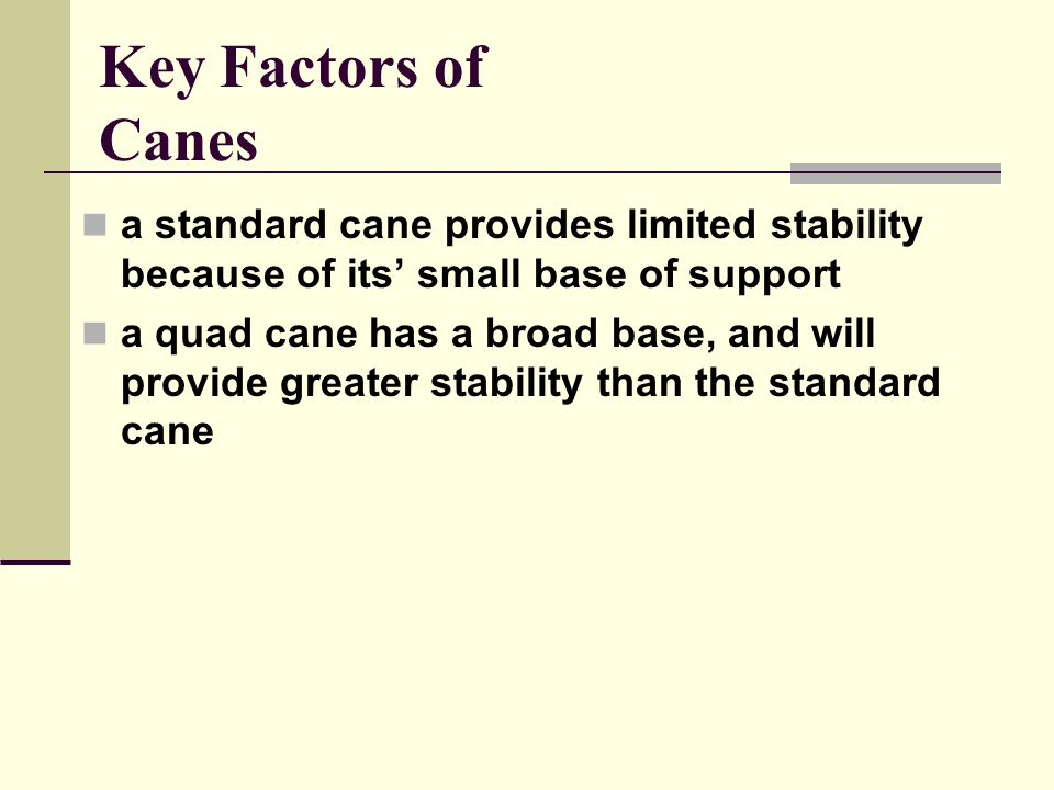 Key Factors of Canes a standard cane provides limited stability because of its' small base of support a quad cane has a broad base, and will provide greater stability than the standard cane