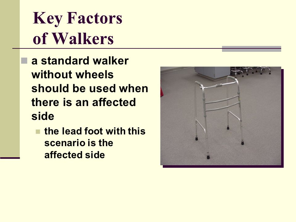 Key Factors of Walkers a standard walker without wheels should be used when there is an affected side the lead foot with this scenario is the affected side