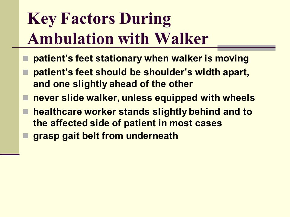 Key Factors During Ambulation with Walker patient's feet stationary when walker is moving patient's feet should be shoulder's width apart, and one slightly ahead of the other never slide walker, unless equipped with wheels healthcare worker stands slightly behind and to the affected side of patient in most cases grasp gait belt from underneath