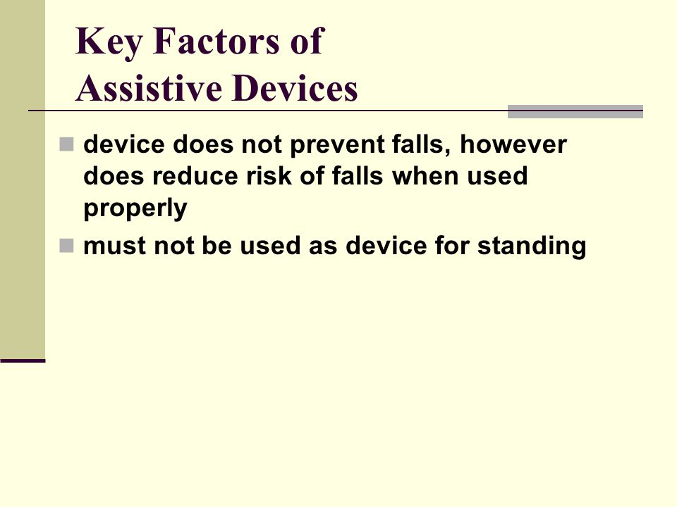 Key Factors of Assistive Devices device does not prevent falls, however does reduce risk of falls when used properly must not be used as device for standing