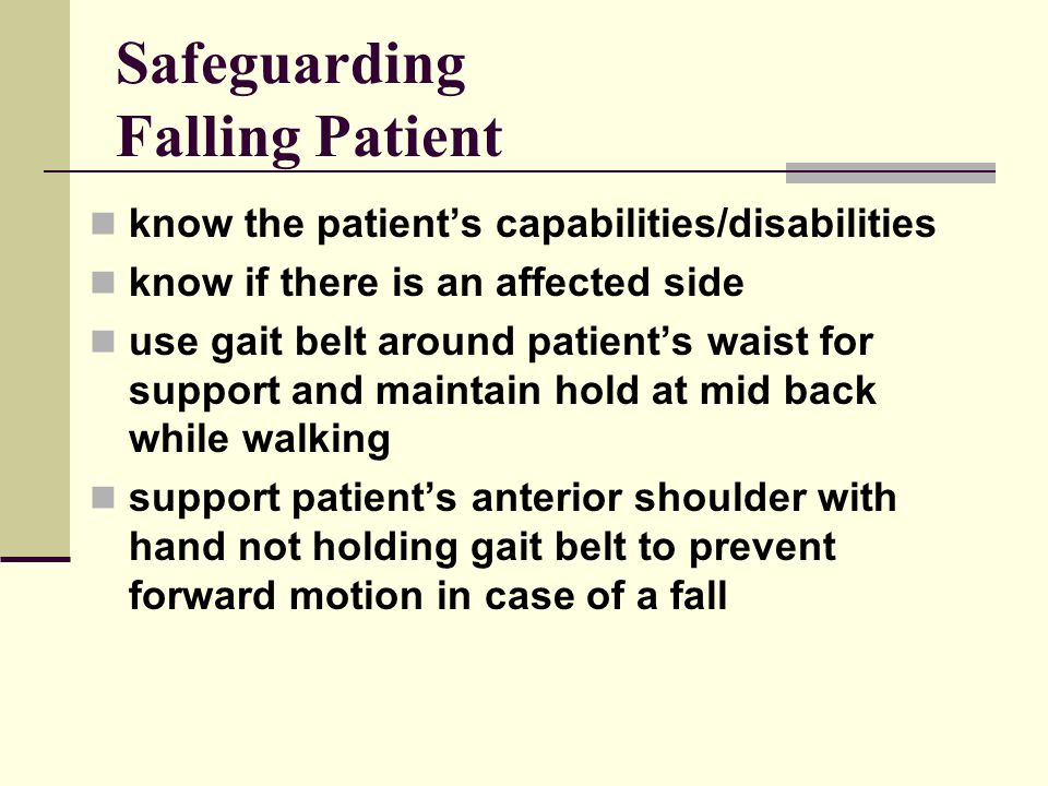 Safeguarding Falling Patient know the patient's capabilities/disabilities know if there is an affected side use gait belt around patient's waist for support and maintain hold at mid back while walking support patient's anterior shoulder with hand not holding gait belt to prevent forward motion in case of a fall