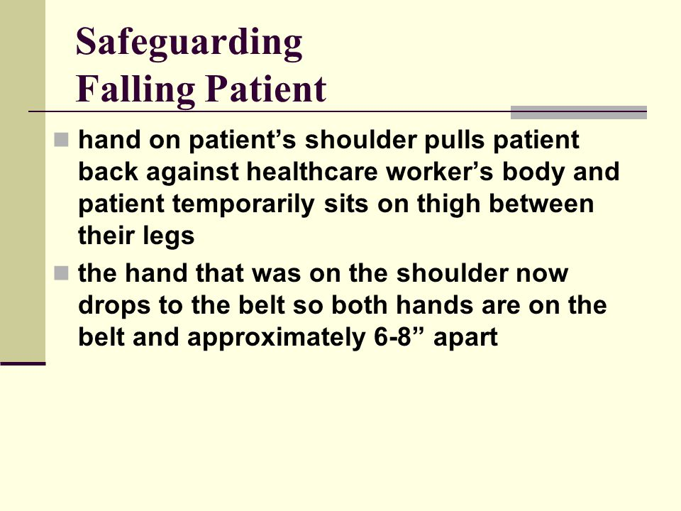Safeguarding Falling Patient hand on patient's shoulder pulls patient back against healthcare worker's body and patient temporarily sits on thigh between their legs the hand that was on the shoulder now drops to the belt so both hands are on the belt and approximately 6-8 apart
